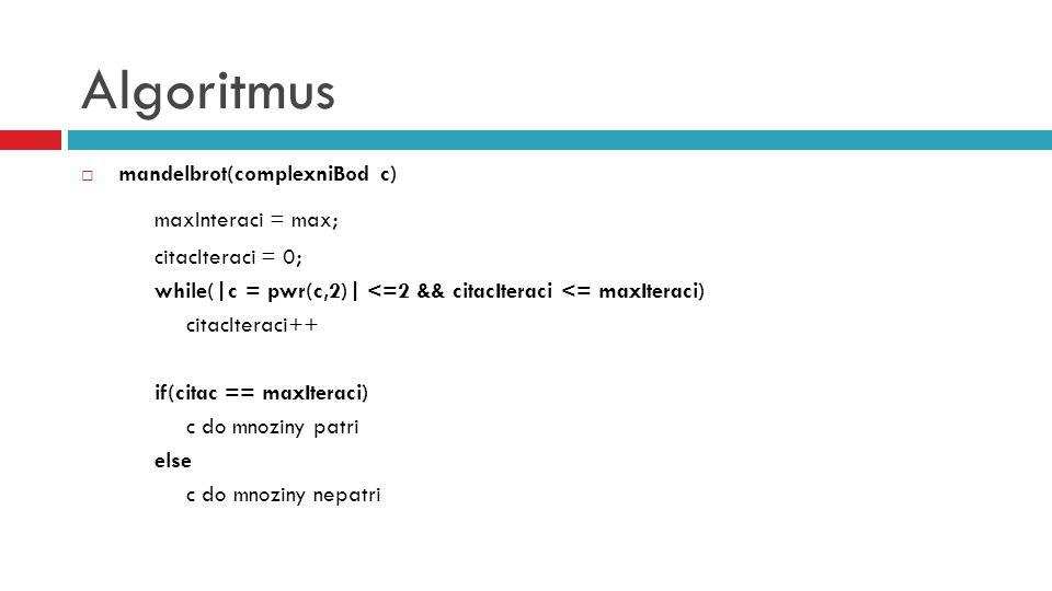 Algoritmus  mandelbrot(complexniBod c) maxInteraci = max; citacIteraci = 0; while(|c = pwr(c,2)| <=2 && citacIteraci <= maxIteraci) citacIteraci++ if(citac == maxIteraci) c do mnoziny patri else c do mnoziny nepatri