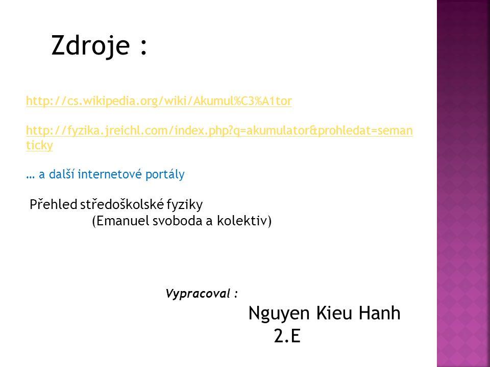 Zdroje : http://cs.wikipedia.org/wiki/Akumul%C3%A1tor http://fyzika.jreichl.com/index.php?q=akumulator&prohledat=seman ticky … a další internetové portály Přehled středoškolské fyziky (Emanuel svoboda a kolektiv) Vypracoval : Nguyen Kieu Hanh 2.E