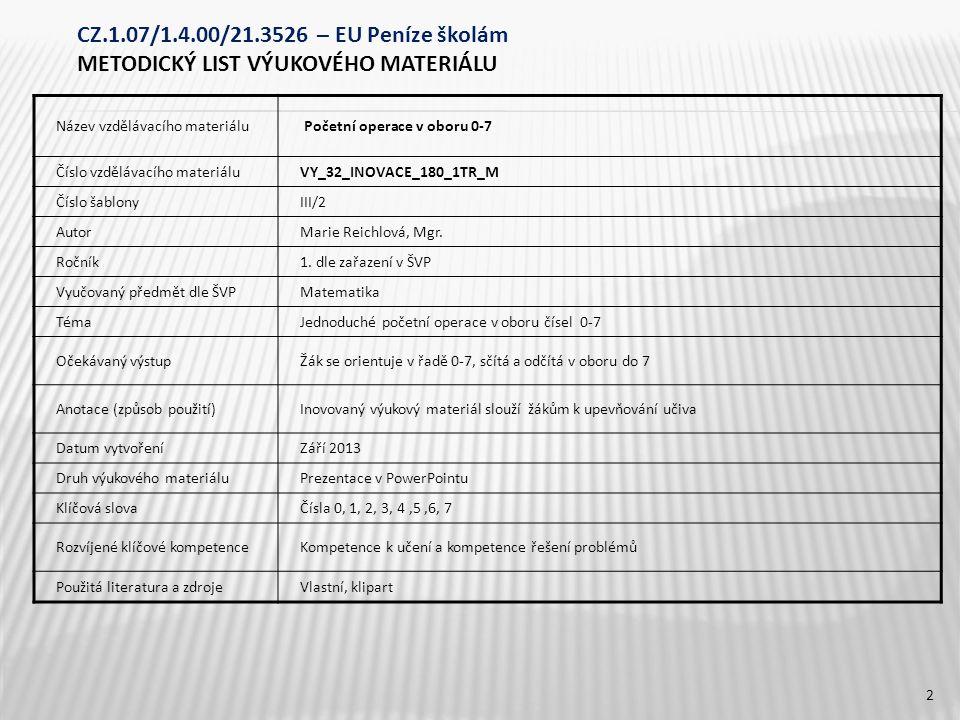 CZ.1.07/1.4.00/21.3526 – EU Peníze školám METODICKÝ LIST VÝUKOVÉHO MATERIÁLU Název vzdělávacího materiálu Početní operace v oboru 0-7 Číslo vzdělávacího materiáluVY_32_INOVACE_180_1TR_M Číslo šablonyIII/2 AutorMarie Reichlová, Mgr.