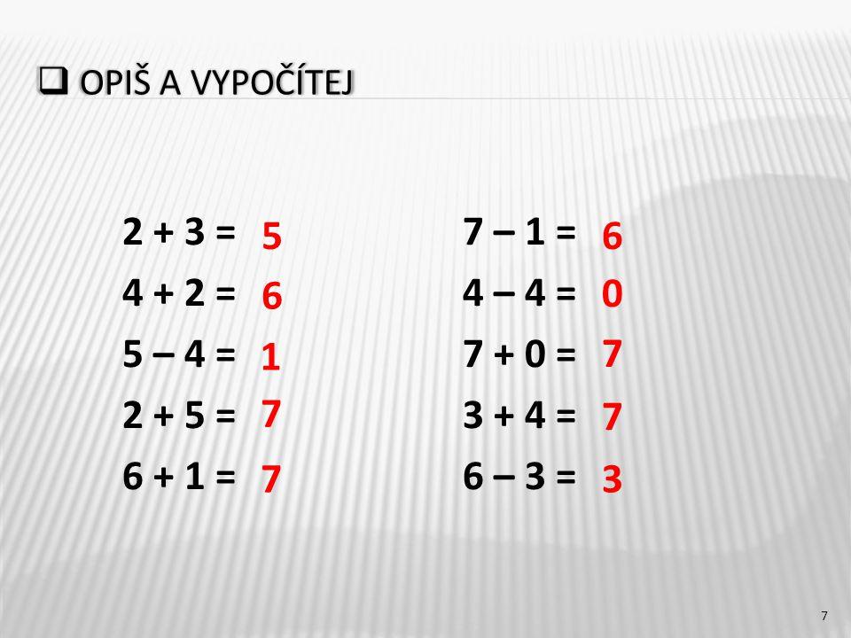  OPIŠ A VYPOČÍTEJ 2 + 3 =7 – 1 = 4 + 2 =4 – 4 = 5 – 4 =7 + 0 = 2 + 5 = 3 + 4 = 6 + 1 =6 – 3 = 7 5 1 7 73 7 7 0 6 6