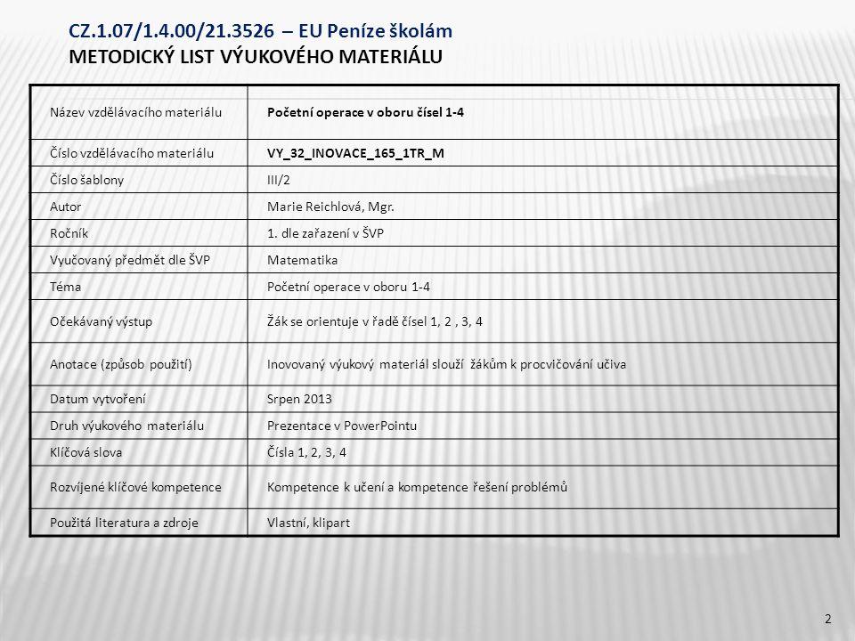 CZ.1.07/1.4.00/21.3526 – EU Peníze školám METODICKÝ LIST VÝUKOVÉHO MATERIÁLU Název vzdělávacího materiáluPočetní operace v oboru čísel 1-4 Číslo vzdělávacího materiáluVY_32_INOVACE_165_1TR_M Číslo šablonyIII/2 AutorMarie Reichlová, Mgr.