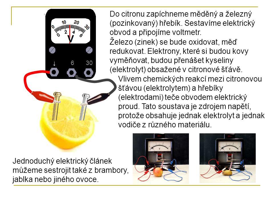 630 Do citronu zapíchneme měděný a železný (pozinkovaný) hřebík. Sestavíme elektrický obvod a připojíme voltmetr. Železo (zinek) se bude oxidovat, měď