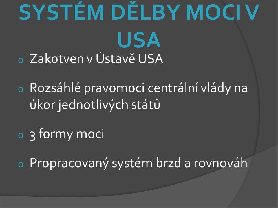SYSTÉM DĚLBY MOCI V USA o Zakotven v Ústavě USA o Rozsáhlé pravomoci centrální vlády na úkor jednotlivých států o 3 formy moci o Propracovaný systém b