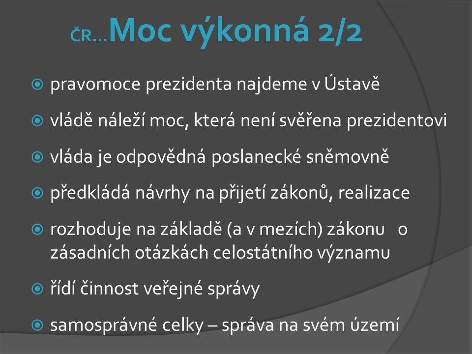 ČR… Moc výkonná 2/2  pravomoce prezidenta najdeme v Ústavě  vládě náleží moc, která není svěřena prezidentovi  vláda je odpovědná poslanecké sněmov