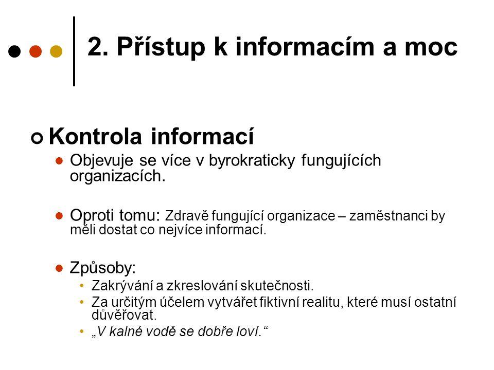 2. Přístup k informacím a moc Kontrola informací Objevuje se více v byrokraticky fungujících organizacích. Oproti tomu: Zdravě fungující organizace –