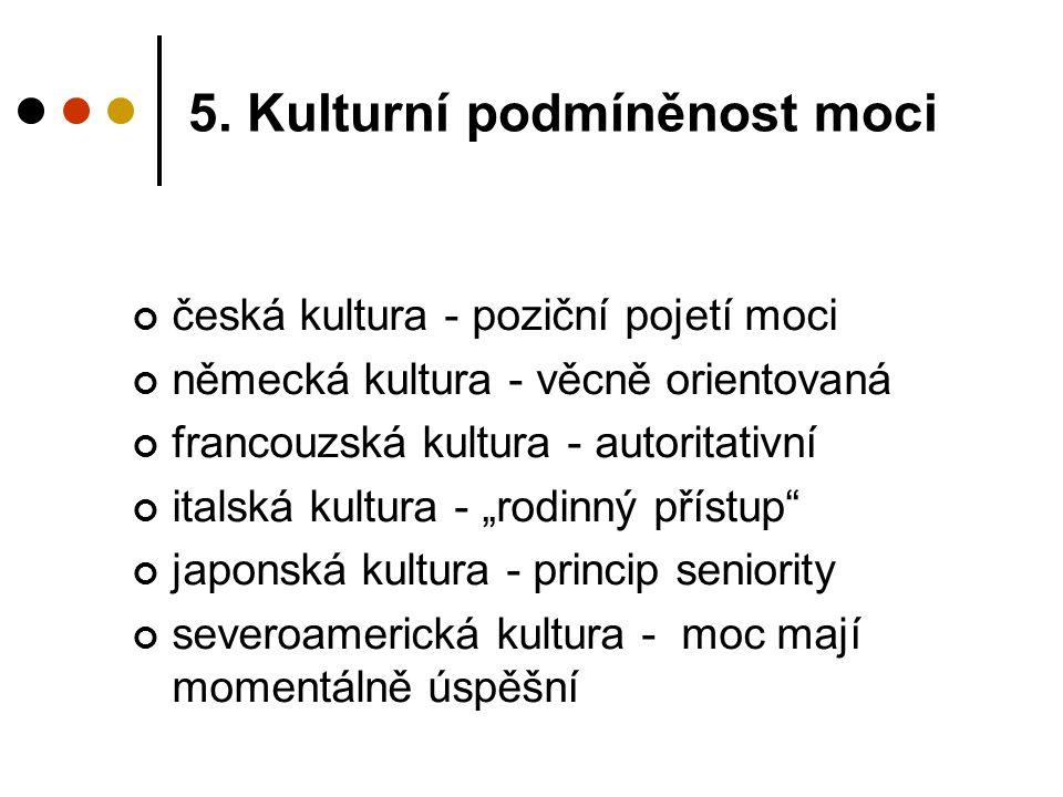 5. Kulturní podmíněnost moci česká kultura - poziční pojetí moci německá kultura - věcně orientovaná francouzská kultura - autoritativní italská kultu