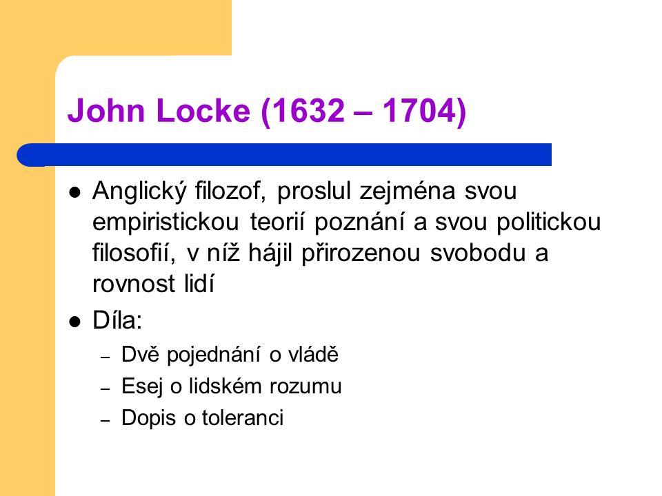 John Locke (1632 – 1704) Anglický filozof, proslul zejména svou empiristickou teorií poznání a svou politickou filosofií, v níž hájil přirozenou svobodu a rovnost lidí Díla: – Dvě pojednání o vládě – Esej o lidském rozumu – Dopis o toleranci