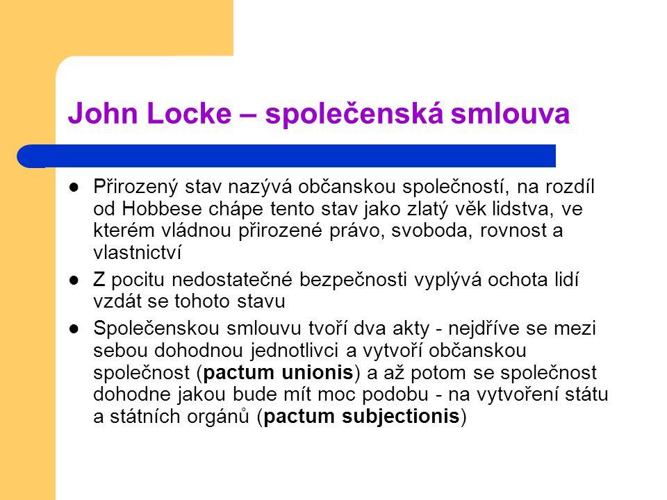 John Locke – společenská smlouva Přirozený stav nazývá občanskou společností, na rozdíl od Hobbese chápe tento stav jako zlatý věk lidstva, ve kterém vládnou přirozené právo, svoboda, rovnost a vlastnictví Z pocitu nedostatečné bezpečnosti vyplývá ochota lidí vzdát se tohoto stavu Společenskou smlouvu tvoří dva akty - nejdříve se mezi sebou dohodnou jednotlivci a vytvoří občanskou společnost (pactum unionis) a až potom se společnost dohodne jakou bude mít moc podobu - na vytvoření státu a státních orgánů (pactum subjectionis)