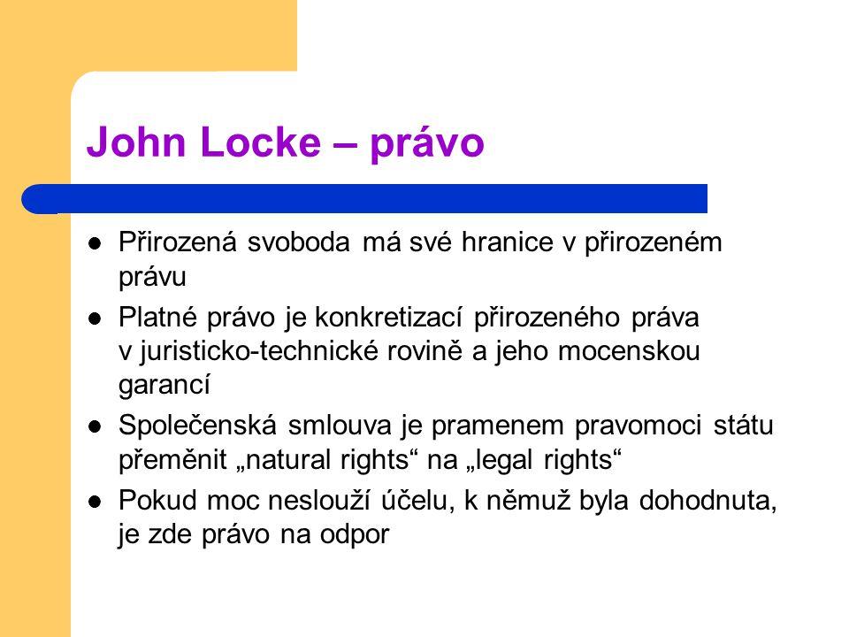 """John Locke – právo Přirozená svoboda má své hranice v přirozeném právu Platné právo je konkretizací přirozeného práva v juristicko-technické rovině a jeho mocenskou garancí Společenská smlouva je pramenem pravomoci státu přeměnit """"natural rights na """"legal rights Pokud moc neslouží účelu, k němuž byla dohodnuta, je zde právo na odpor"""