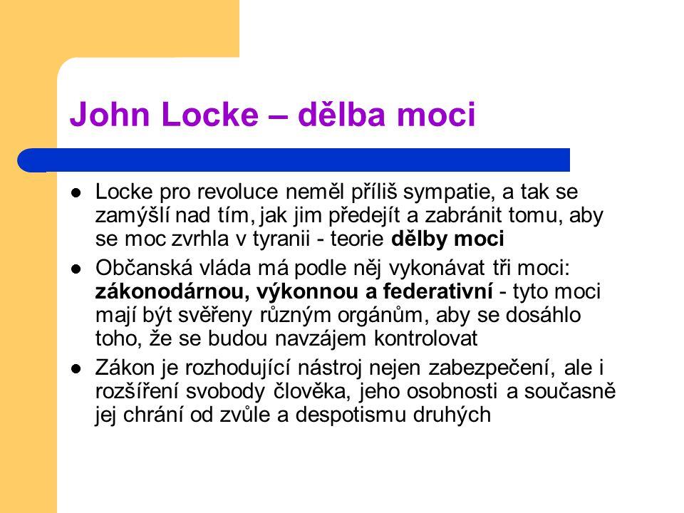John Locke – dělba moci Locke pro revoluce neměl příliš sympatie, a tak se zamýšlí nad tím, jak jim předejít a zabránit tomu, aby se moc zvrhla v tyranii - teorie dělby moci Občanská vláda má podle něj vykonávat tři moci: zákonodárnou, výkonnou a federativní - tyto moci mají být svěřeny různým orgánům, aby se dosáhlo toho, že se budou navzájem kontrolovat Zákon je rozhodující nástroj nejen zabezpečení, ale i rozšíření svobody člověka, jeho osobnosti a současně jej chrání od zvůle a despotismu druhých