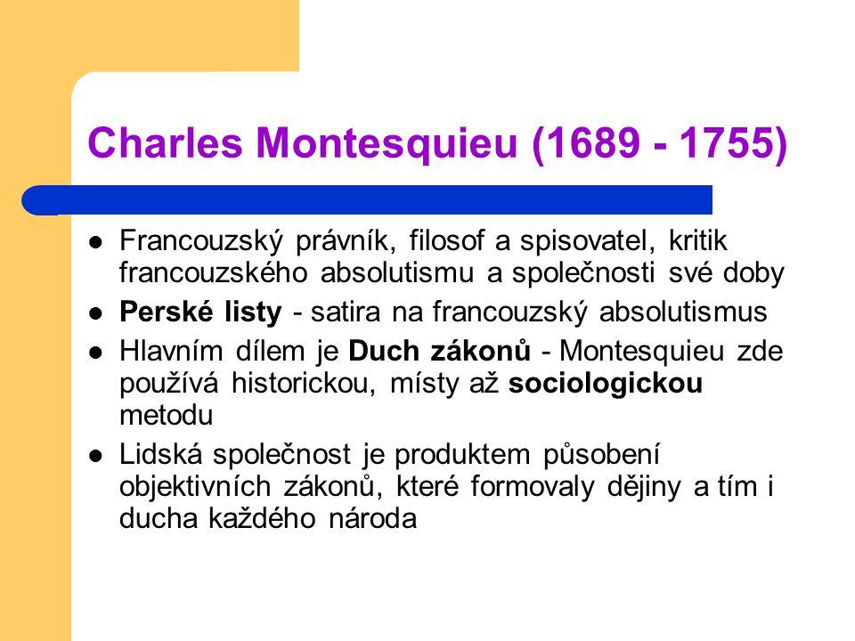 Charles Montesquieu (1689 - 1755) Francouzský právník, filosof a spisovatel, kritik francouzského absolutismu a společnosti své doby Perské listy - satira na francouzský absolutismus Hlavním dílem je Duch zákonů - Montesquieu zde používá historickou, místy až sociologickou metodu Lidská společnost je produktem působení objektivních zákonů, které formovaly dějiny a tím i ducha každého národa