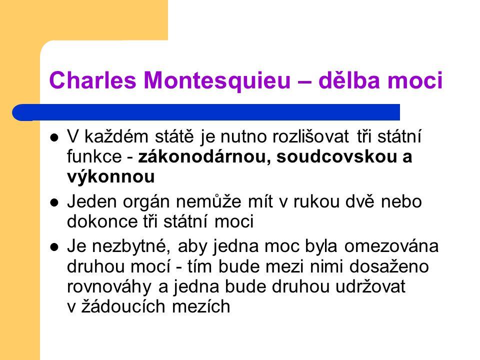 Charles Montesquieu – dělba moci V každém státě je nutno rozlišovat tři státní funkce - zákonodárnou, soudcovskou a výkonnou Jeden orgán nemůže mít v rukou dvě nebo dokonce tři státní moci Je nezbytné, aby jedna moc byla omezována druhou mocí - tím bude mezi nimi dosaženo rovnováhy a jedna bude druhou udržovat v žádoucích mezích