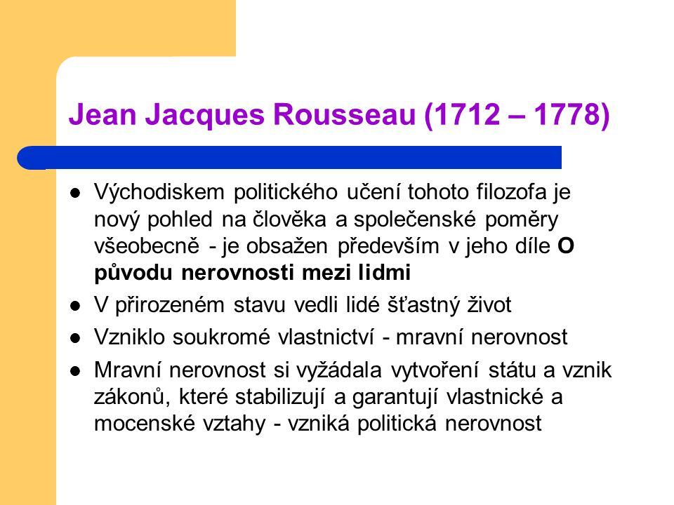 Jean Jacques Rousseau (1712 – 1778) Východiskem politického učení tohoto filozofa je nový pohled na člověka a společenské poměry všeobecně - je obsažen především v jeho díle O původu nerovnosti mezi lidmi V přirozeném stavu vedli lidé šťastný život Vzniklo soukromé vlastnictví - mravní nerovnost Mravní nerovnost si vyžádala vytvoření státu a vznik zákonů, které stabilizují a garantují vlastnické a mocenské vztahy - vzniká politická nerovnost