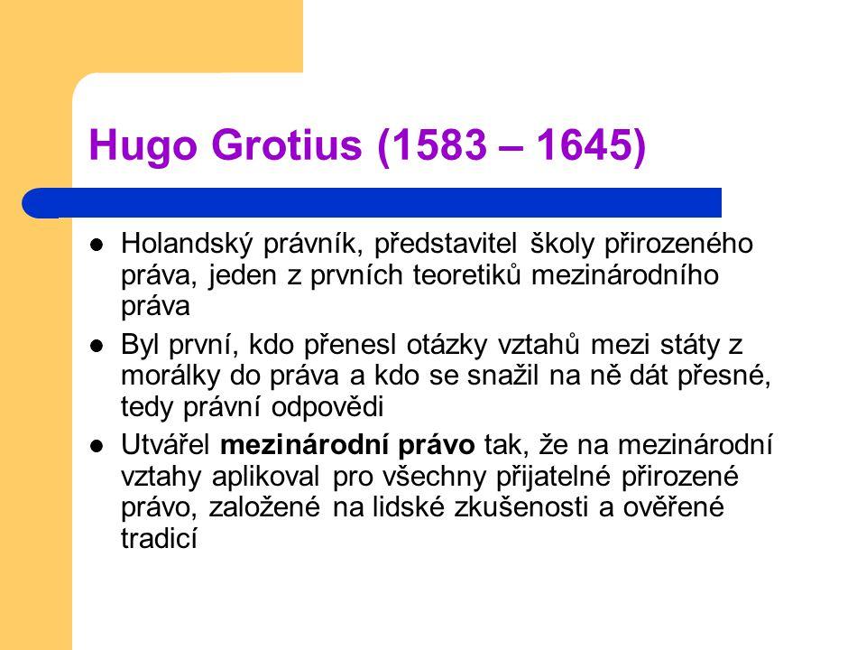 Hugo Grotius (1583 – 1645) Holandský právník, představitel školy přirozeného práva, jeden z prvních teoretiků mezinárodního práva Byl první, kdo přenesl otázky vztahů mezi státy z morálky do práva a kdo se snažil na ně dát přesné, tedy právní odpovědi Utvářel mezinárodní právo tak, že na mezinárodní vztahy aplikoval pro všechny přijatelné přirozené právo, založené na lidské zkušenosti a ověřené tradicí