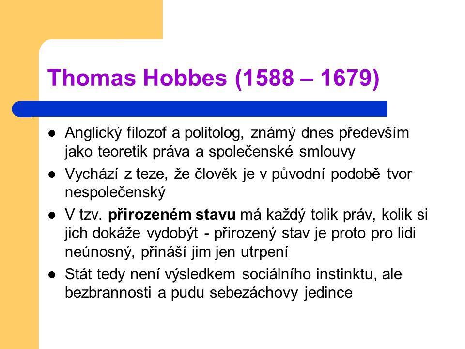 Thomas Hobbes (1588 – 1679) Anglický filozof a politolog, známý dnes především jako teoretik práva a společenské smlouvy Vychází z teze, že člověk je v původní podobě tvor nespolečenský V tzv.