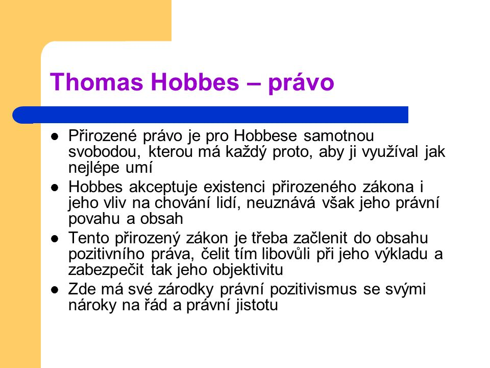 Thomas Hobbes – právo Přirozené právo je pro Hobbese samotnou svobodou, kterou má každý proto, aby ji využíval jak nejlépe umí Hobbes akceptuje existenci přirozeného zákona i jeho vliv na chování lidí, neuznává však jeho právní povahu a obsah Tento přirozený zákon je třeba začlenit do obsahu pozitivního práva, čelit tím libovůli při jeho výkladu a zabezpečit tak jeho objektivitu Zde má své zárodky právní pozitivismus se svými nároky na řád a právní jistotu