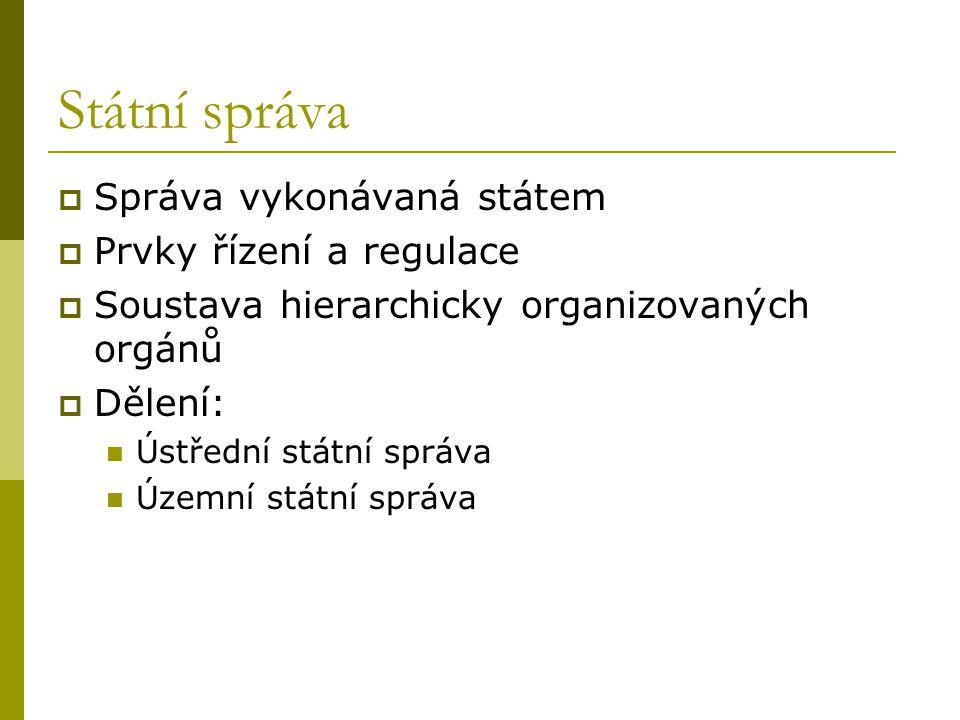 Státní správa  Správa vykonávaná státem  Prvky řízení a regulace  Soustava hierarchicky organizovaných orgánů  Dělení: Ústřední státní správa Územní státní správa