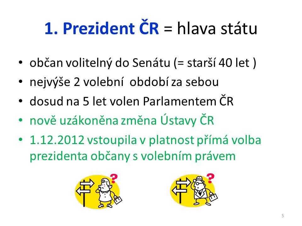 1. Prezident ČR = hlava státu občan volitelný do Senátu (= starší 40 let ) nejvýše 2 volební období za sebou dosud na 5 let volen Parlamentem ČR nově