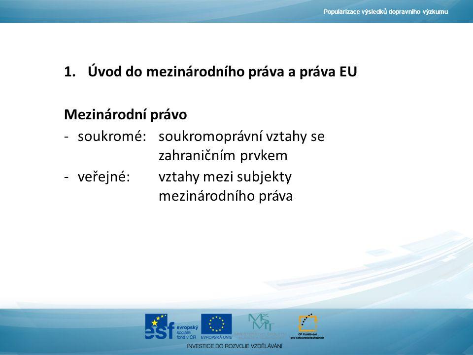 Popularizace výsledků dopravního výzkumu 1.Úvod do mezinárodního práva a práva EU Mezinárodní právo -soukromé: soukromoprávní vztahy se zahraničním prvkem -veřejné:vztahy mezi subjekty mezinárodního práva