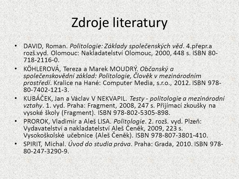 Zdroje literatury DAVID, Roman. Politologie: Základy společenských věd. 4.přepr.a rozš.vyd. Olomouc: Nakladatelství Olomouc, 2000, 448 s. ISBN 80- 718