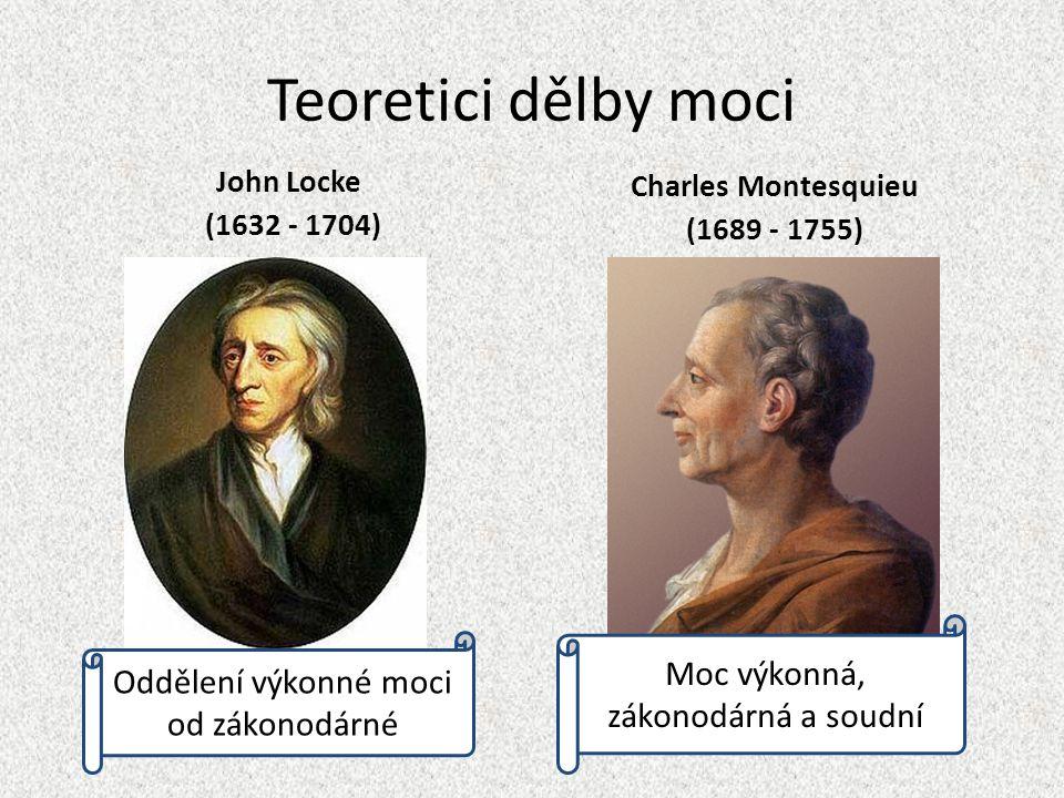 Teoretici dělby moci John Locke (1632 - 1704) Charles Montesquieu (1689 - 1755) Oddělení výkonné moci od zákonodárné Moc výkonná, zákonodárná a soudní