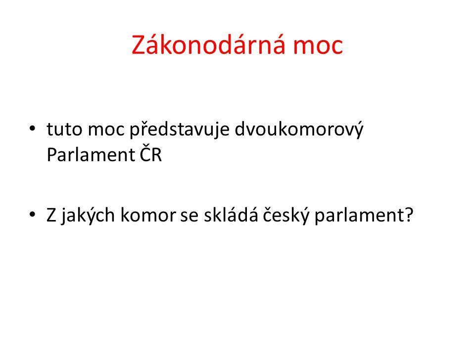 Zákonodárná moc tuto moc představuje dvoukomorový Parlament ČR Z jakých komor se skládá český parlament