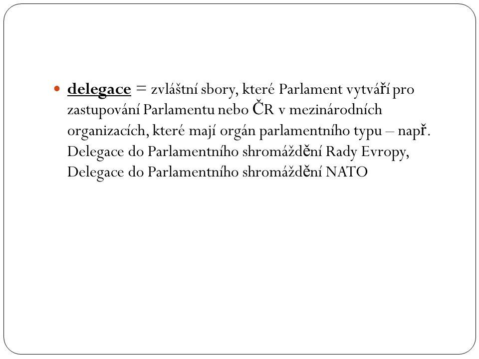delegace = zvláštní sbory, které Parlament vytvá ř í pro zastupování Parlamentu nebo Č R v mezinárodních organizacích, které mají orgán parlamentního