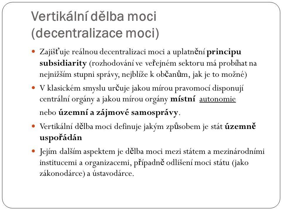 Vertikální dělba moci (decentralizace moci) Zajiš ť uje reálnou decentralizaci moci a uplatn ě ní principu subsidiarity (rozhodování ve ve ř ejném sek