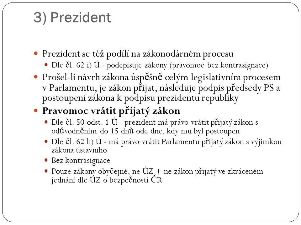 3) Prezident Prezident se též podílí na zákonodárném procesu Dle č l. 62 i) Ú - podepisuje zákony (pravomoc bez kontrasignace) Prošel-li návrh zákona