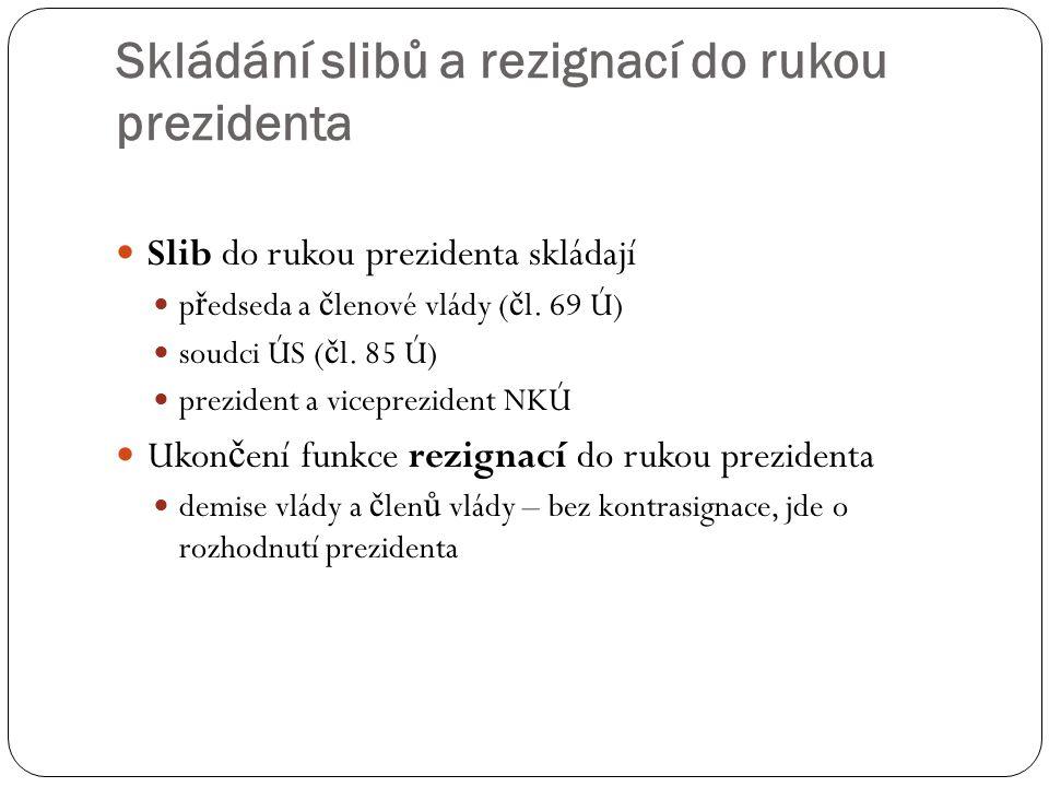 Skládání slibů a rezignací do rukou prezidenta Slib do rukou prezidenta skládají p ř edseda a č lenové vlády ( č l. 69 Ú) soudci ÚS ( č l. 85 Ú) prezi
