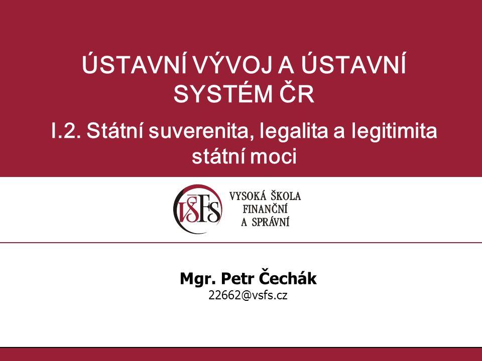 ÚSTAVNÍ VÝVOJ A ÚSTAVNÍ SYSTÉM ČR I.2.Státní suverenita, legalita a legitimita státní moci Mgr.