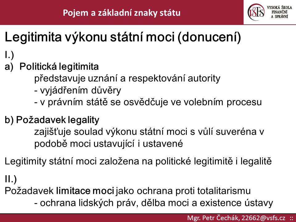 Mgr. Petr Čechák, 22662@vsfs.cz :: Pojem a základní znaky státu Legitimita výkonu státní moci (donucení) I.) a)Politická legitimita představuje uznání