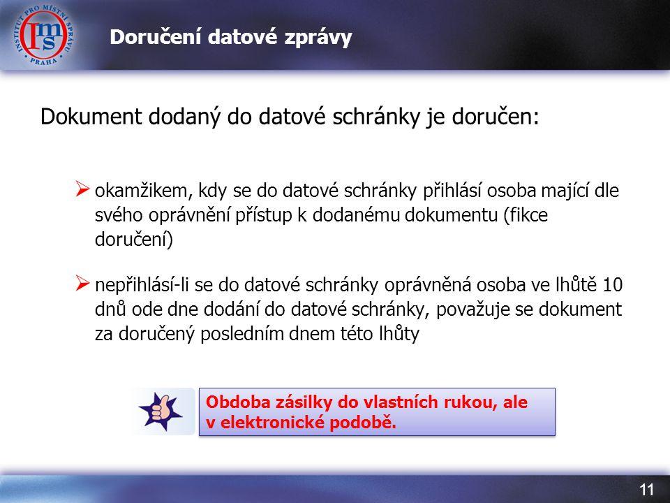11 Doručení datové zprávy Dokument dodaný do datové schránky je doručen:  okamžikem, kdy se do datové schránky přihlásí osoba mající dle svého oprávn