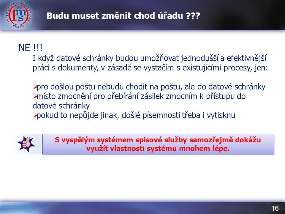 16 Budu muset změnit chod úřadu ??? NE !!! I když datové schránky budou umožňovat jednodušší a efektivnější práci s dokumenty, v zásadě se vystačím s