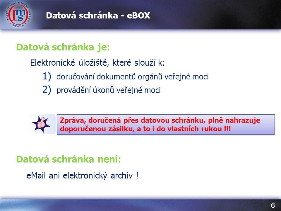 6 Datová schránka - eBOX Datová schránka je: Elektronické úložiště, které slouží k: 1) doručování dokumentů orgánů veřejné moci 2) provádění úkonů veř