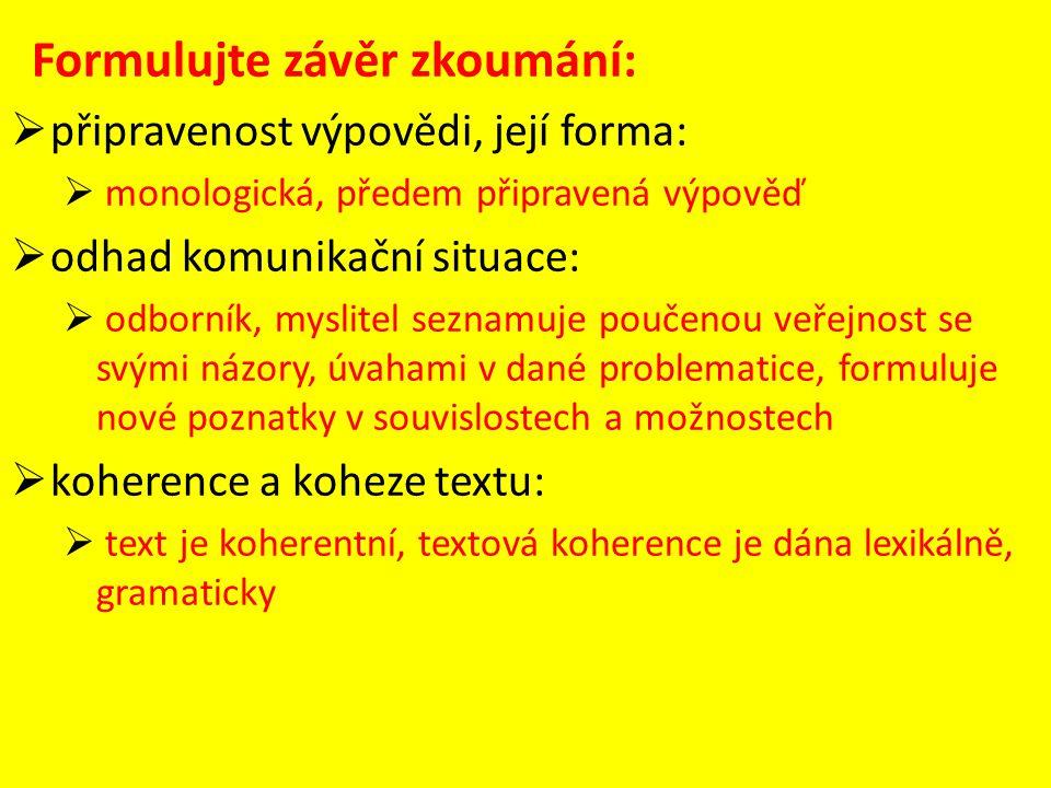 Formulujte závěr zkoumání:  připravenost výpovědi, její forma:  monologická, předem připravená výpověď  odhad komunikační situace:  odborník, myslitel seznamuje poučenou veřejnost se svými názory, úvahami v dané problematice, formuluje nové poznatky v souvislostech a možnostech  koherence a koheze textu:  text je koherentní, textová koherence je dána lexikálně, gramaticky