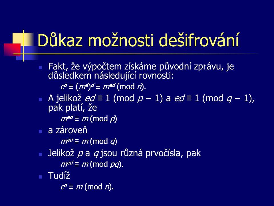 Důkaz možnosti dešifrování Fakt, že výpočtem získáme původní zprávu, je důsledkem následující rovnosti: c d ≡ (m e ) d ≡ m ed (mod n). A jelikož ed ≡