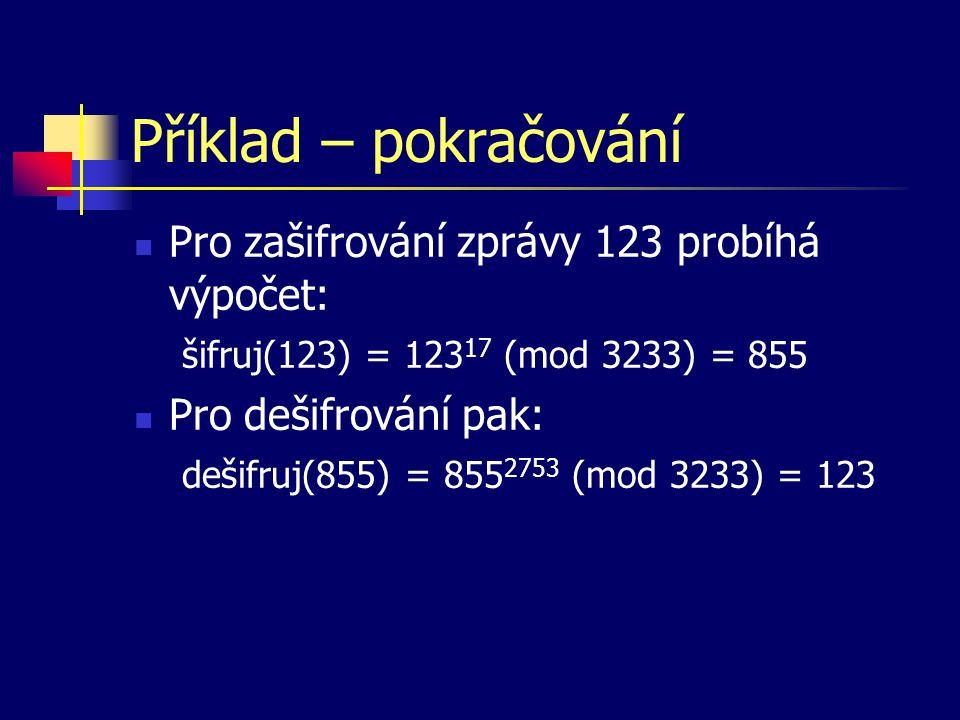 Příklad – pokračování Pro zašifrování zprávy 123 probíhá výpočet: šifruj(123) = 123 17 (mod 3233) = 855 Pro dešifrování pak: dešifruj(855) = 855 2753