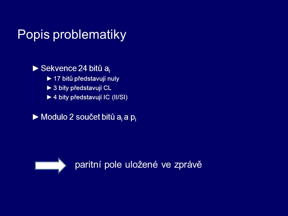 Popis problematiky ►Sekvence 24 bitů a i ►17 bitů představují nuly ►3 bity představují CL ►4 bity představují IC (II/SI) ►Modulo 2 součet bitů a i a p i paritní pole uložené ve zprávě