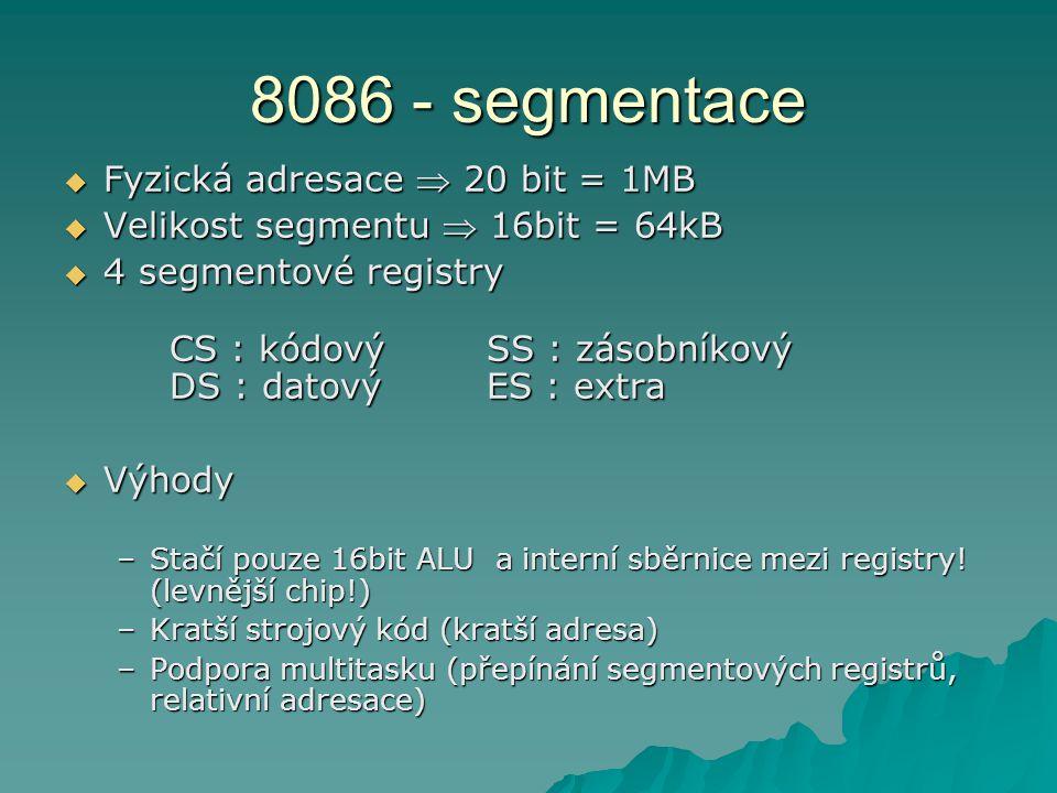 8086 - segmentace  Fyzická adresace  20 bit = 1MB  Velikost segmentu  16bit = 64kB  4 segmentové registry CS : kódovýSS : zásobníkový DS : datovýES : extra  Výhody –Stačí pouze 16bit ALU a interní sběrnice mezi registry.