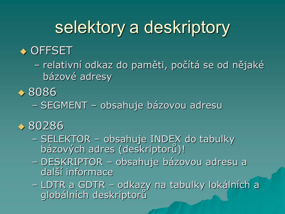 selektory a deskriptory  OFFSET –relativní odkaz do paměti, počítá se od nějaké bázové adresy  8086 –SEGMENT – obsahuje bázovou adresu  80286 –SELEKTOR – obsahuje INDEX do tabulky bázových adres (deskriptorů).