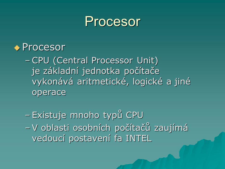 Procesor  Procesor –CPU (Central Processor Unit) je základní jednotka počítače vykonává aritmetické, logické a jiné operace –Existuje mnoho typů CPU –V oblasti osobních počítačů zaujímá vedoucí postavení fa INTEL