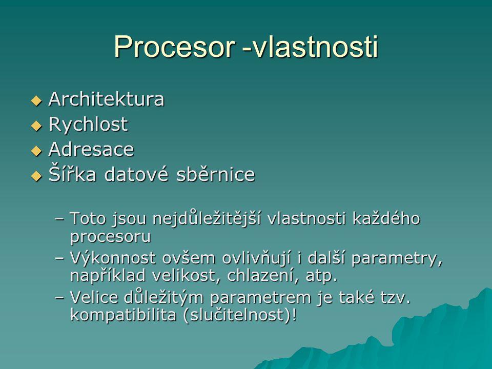 Procesor -vlastnosti  Architektura  Rychlost  Adresace  Šířka datové sběrnice –Toto jsou nejdůležitější vlastnosti každého procesoru –Výkonnost ovšem ovlivňují i další parametry, například velikost, chlazení, atp.
