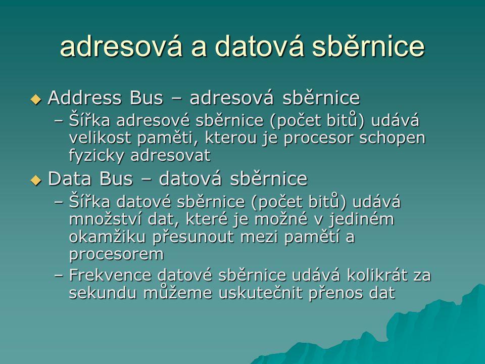 adresová a datová sběrnice  Address Bus – adresová sběrnice –Šířka adresové sběrnice (počet bitů) udává velikost paměti, kterou je procesor schopen fyzicky adresovat  Data Bus – datová sběrnice –Šířka datové sběrnice (počet bitů) udává množství dat, které je možné v jediném okamžiku přesunout mezi pamětí a procesorem –Frekvence datové sběrnice udává kolikrát za sekundu můžeme uskutečnit přenos dat