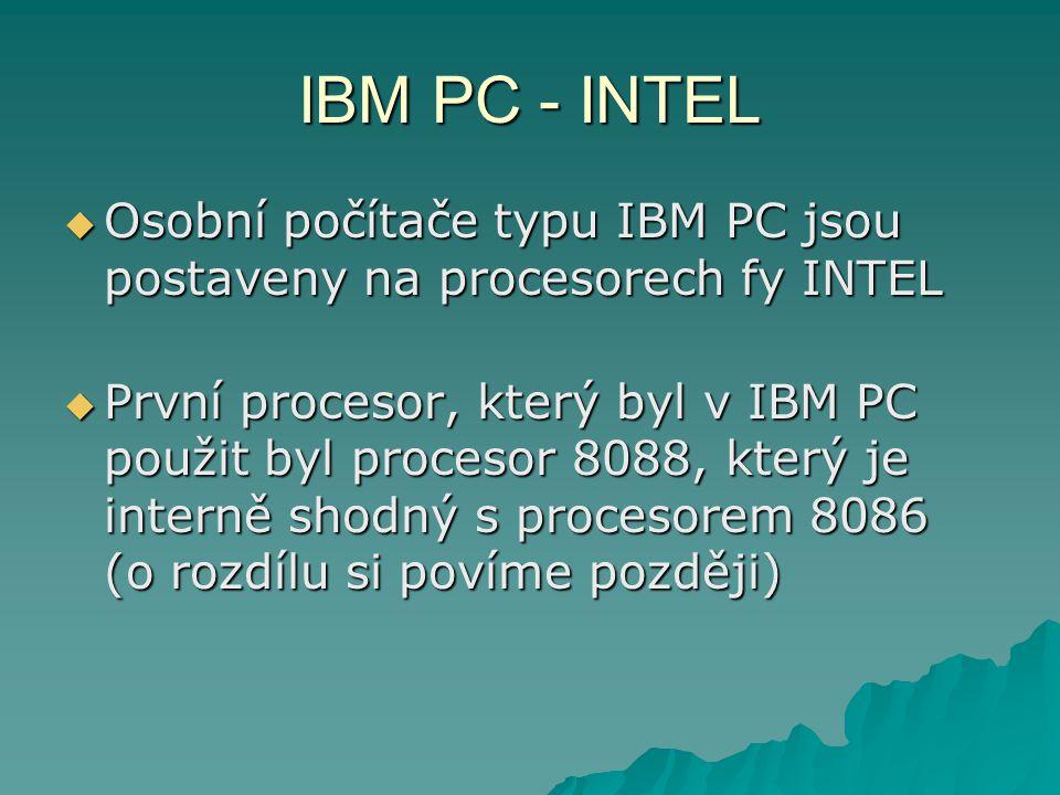 IBM PC - INTEL  Osobní počítače typu IBM PC jsou postaveny na procesorech fy INTEL  První procesor, který byl v IBM PC použit byl procesor 8088, který je interně shodný s procesorem 8086 (o rozdílu si povíme později)