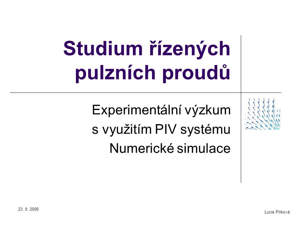Lucie Pírková 23. 9. 2008 Studium řízených pulzních proudů Experimentální výzkum s využitím PIV systému Numerické simulace