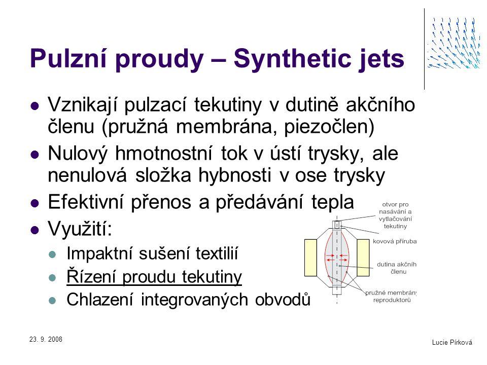 Lucie Pírková 23. 9. 2008 Pulzní proudy – Synthetic jets Vznikají pulzací tekutiny v dutině akčního členu (pružná membrána, piezočlen) Nulový hmotnost