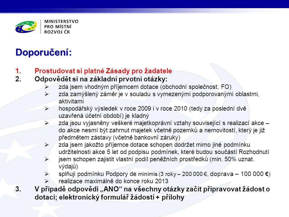 1.Prostudovat si platné Zásady pro žadatele 2.Odpovědět si na základní prvotní otázky:  zda jsem vhodným příjemcem dotace (obchodní společnost, FO)  zda zamýšlený záměr je v souladu s vymezenými podporovanými oblastmi, aktivitami  hospodářský výsledek v roce 2009 i v roce 2010 (tedy za poslední dvě uzavřená účetní období) je kladný  zda jsou vyjasněny veškeré majetkoprávní vztahy související s realizací akce – do akce nesmí být zahrnut majetek včetně pozemků a nemovitostí, který je již předmětem zástavy (včetně bankovní záruky)  zda jsem jakožto příjemce dotace schopen dodržet mimo jiné podmínku udržitelnosti akce 5 let od podpisu podmínek, které budou součástí Rozhodnutí  jsem schopen zajistit vlastní podíl peněžních prostředků (min.