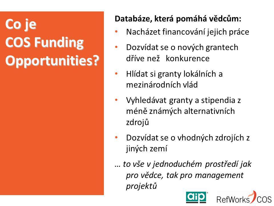 Databáze, která pomáhá vědcům: Nacházet financování jejich práce Dozvídat se o nových grantech dříve než konkurence Hlídat si granty lokálních a mezinárodních vlád Vyhledávat granty a stipendia z méně známých alternativních zdrojů Dozvídat se o vhodných zdrojích z jiných zemí … to vše v jednoduchém prostředí jak pro vědce, tak pro management projektů Co je COS Funding Opportunities