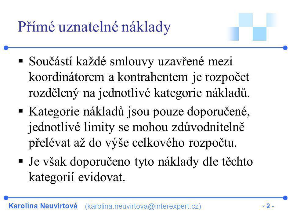 Karolína Neuvirtová (karolina.neuvirtova@interexpert.cz) - 3 - Doporučené kategorie pro přímé uznatelné náklady  Osobní náklady (Personnel) Hrubá mzda, sociální a zdravotní pojištění, příspěvek do FKSP Jejich uznatelnost závisí na druhu nákladového modelu: